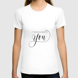 PRINTABLE Art,It Was Always You,Love Sign,Love Quote,I Love You More,Gift For Her,Gift For Him T-shirt