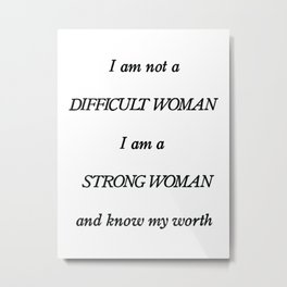 I am not a Difficult Woman. I am a Strong Woman and I know what I am worth. Metal Print