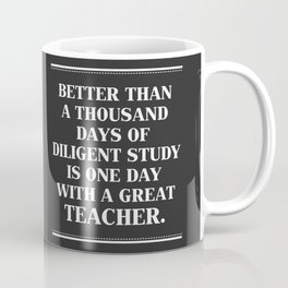 Better Than A Thousand Days OF Diligent Study Is One Day With A Great Teacher. Coffee Mug
