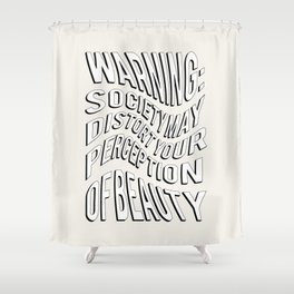 WARNING: Society may distort your perception of beauty Shower Curtain