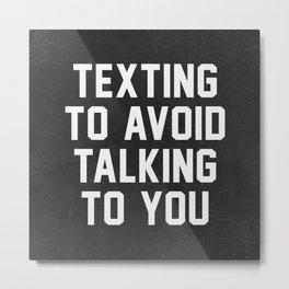 Texting to avoid talking to you Metal Print