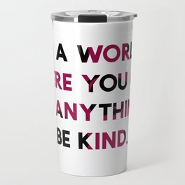 In A World Where You Can be Anything, be Kind. Travel Mug