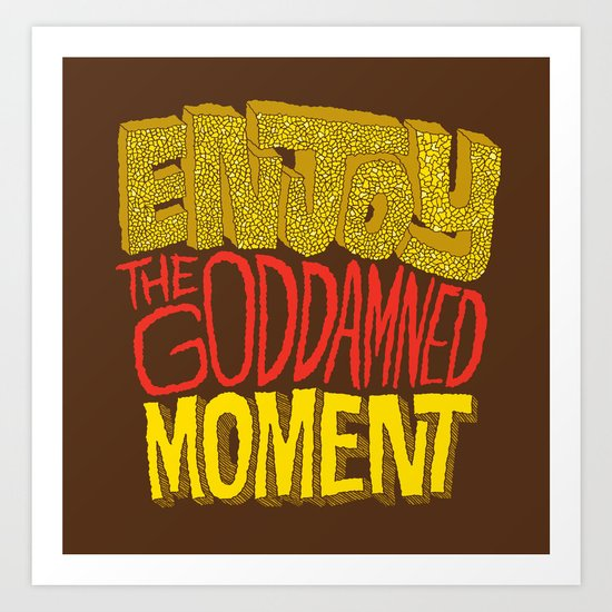 Enjoy the Goddamned Moment Art Print