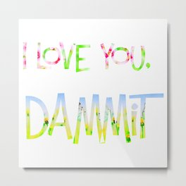 I love you, dammit! Metal Print