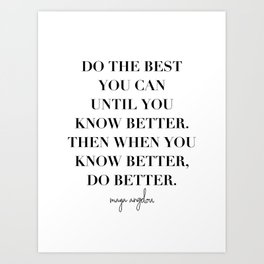 Do the Best You Can Until You Know Better. Then When You Know Better, Do Better. -Maya Angelou Art Print