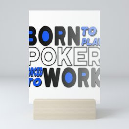 Born to Play Poker Forced to Go to Work Poker Player Gambling Mini Art Print