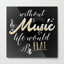 Without Music Life Would B Flat Metal Print