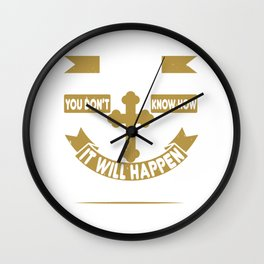 Faith. It's all about believing. You don't know how it will happen. But you know it will Wall Clock