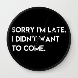 Sorry i'm late. I didn't want to come. Wall Clock