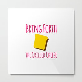 Bring Forth the Grilled Cheese Pun Quote Metal Print