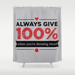 ALWAYS GIVE 100%, UNLESS YOU'RE DONATING BLOOD Shower Curtain