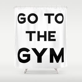 GO TO THE GYM Shower Curtain