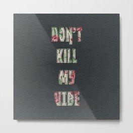 Don't Kill My Vibe Metal Print