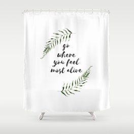 go where you feel the most alive Shower Curtain