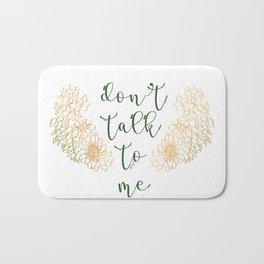 DON'T TALK TO ME Bath Mat