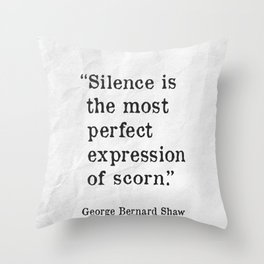 Silence is the most perfect expression of scorn. G.B. Shaw quote Throw Pillow
