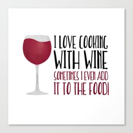I Love Cooking With Wine Sometimes I Even Add It To The Food Canvas Print