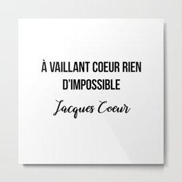 À vaillant coeur rien d'impossible  Jacques Coeur Metal Print