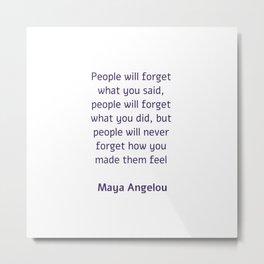 People will forget what you said - Maya Angelou Metal Print
