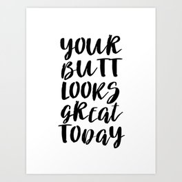 Your Butt Looks Great Today Art Print
