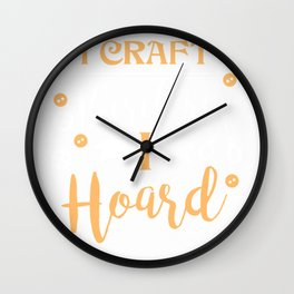 I Craft Therefore I Hoard Funny Crafter T-Shirt Wall Clock