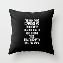 The main thing experience has taught me is that one has to sort of hone their relationship to time you know Throw Pillow