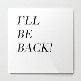I'll Be Back Metal Print