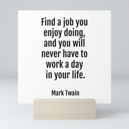 Find a job you enjoy doing, and you will never have to work a day in your life. - Mark Twain Mini Art Print