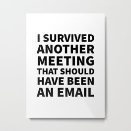 I Survived Another Meeting That Should Have Been an Email Metal Print