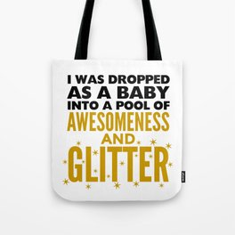 I WAS DROPPED AS A BABY INTO A POOL OF AWESOMENESS AND GLITTER Tote Bag