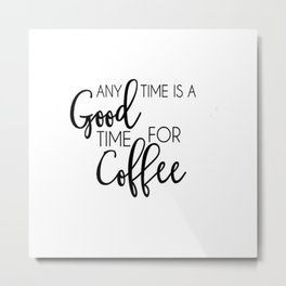 time for coffee any time good for coffee Metal Print