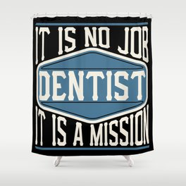 Dentist  - It Is No Job, It Is A Mission Shower Curtain
