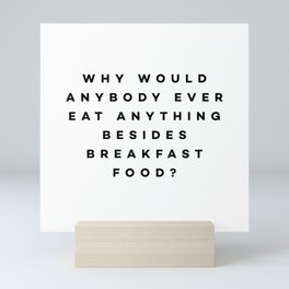 Why would anybody ever eat anything besides breakfast food? Mini Art Print