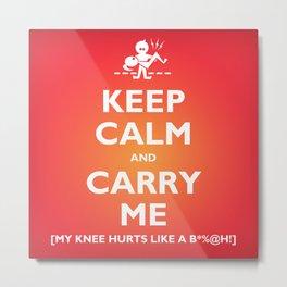 """Keep Calm and Carry Me"" (subtext: ""My Knee Hurts Like A Bitch"")  Metal Print"