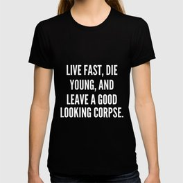 Live fast die young and leave a good looking corpse T-shirt
