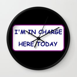 I'm in charge here today, don't forget it Wall Clock