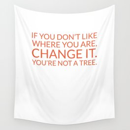 If you don't like where you are, change it. You're not a tree Wall Tapestry