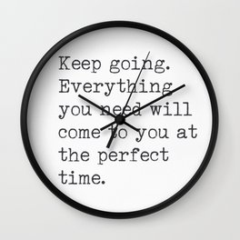 Keep going. Everything you need will come to you at the perfect time. Wall Clock