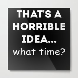 It's A Terrible Idea When? Gift Saying Metal Print