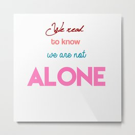 We Read To Know We Are Not Alone Metal Print