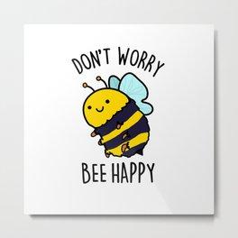 Don't Worry Bee Happy Cute Bumble Bee Pun Metal Print