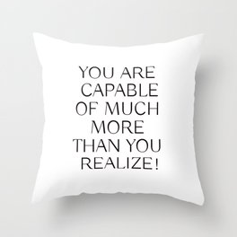 YOU ARE CAPABLE OF MUCH MORE THAN YOU REALIZE! Throw Pillow