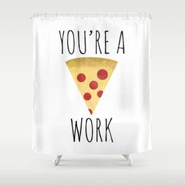 You're A Pizza Work Shower Curtain
