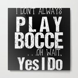 I Don't Always Play Bocce Oh Wait Yes I Do Metal Print