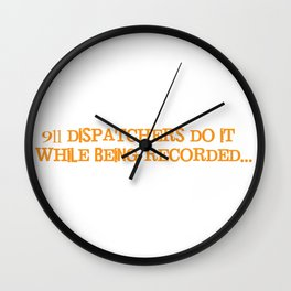 911 Dispatchers Do it While Being Recorded T-Shirt Wall Clock