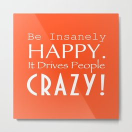 Be Insanely Happy. It Drives People Crazy! Metal Print