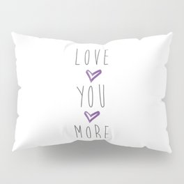 Love you more 2 Pillow Sham