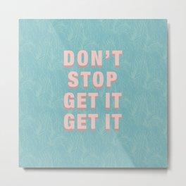 DON'T STOP GET IT GET IT - pink Metal Print