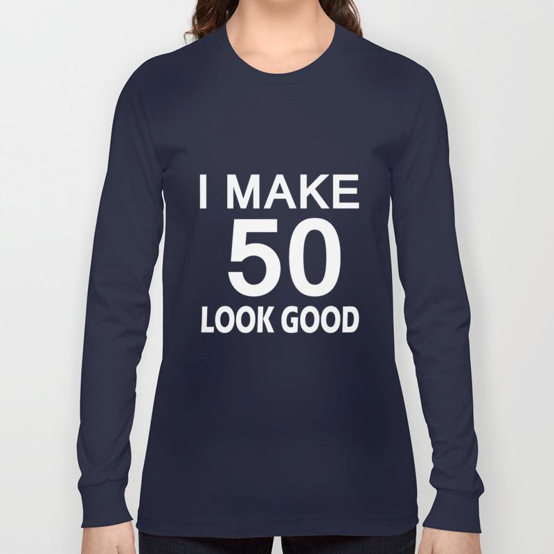 I Make 50 Look Good T Shirt 50th Birthday Gift For Men Women Long