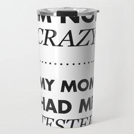 Im not crazy, my mom had me tested Travel Mug